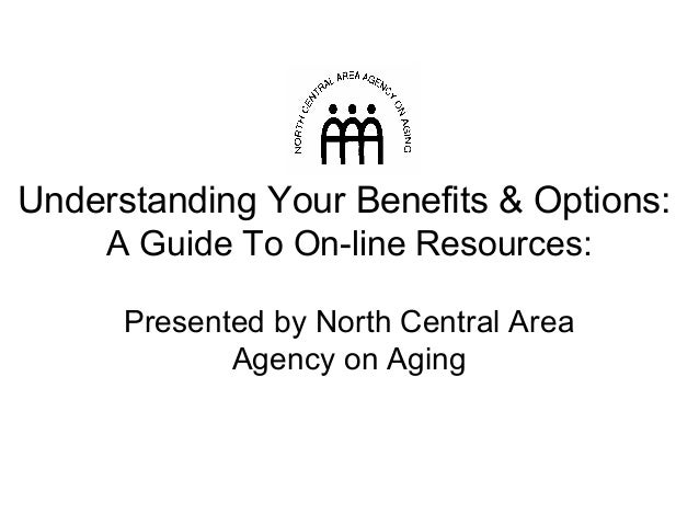 Understanding Your Benefits & Options: A Guide To On-line Resources: Presented by North Central Area Agency on Aging