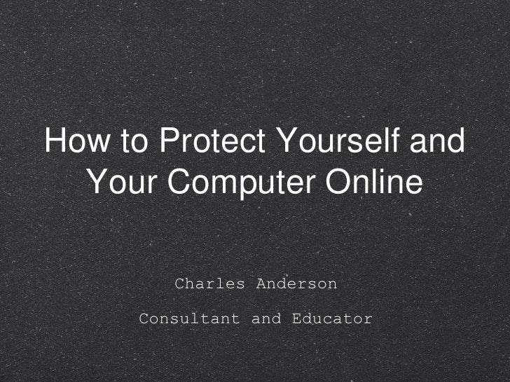 How to Protect Yourself and Your Computer Online <ul><li>Charles Anderson </li></ul><ul><li>Consultant and Educator </li><...