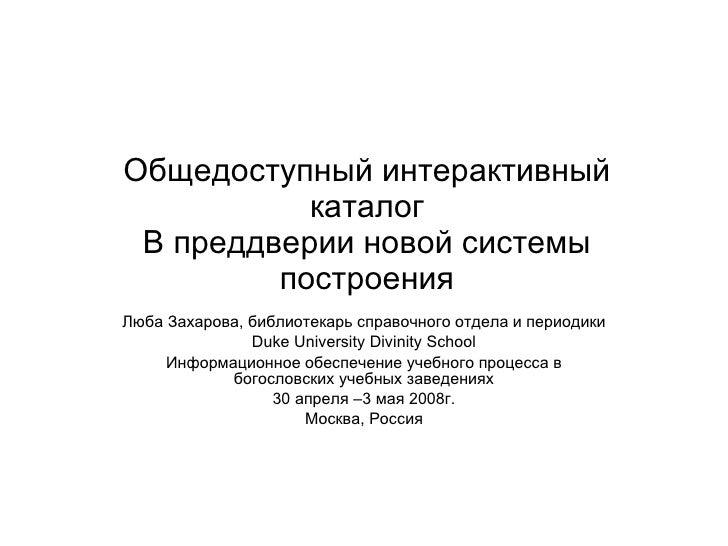 Общедоступный интерактивный каталог В преддверии новой системы   построения Люба Захарова ,  библиотекарь справочного отде...