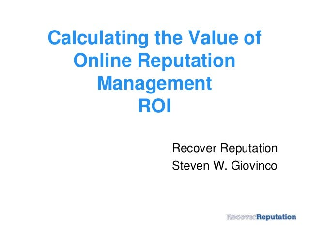 Calculating the Value of Online Reputation Management ROI Recover Reputation Steven W. Giovinco
