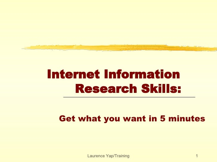 Internet Information    Research Skills:   Get what you want in 5 minutes