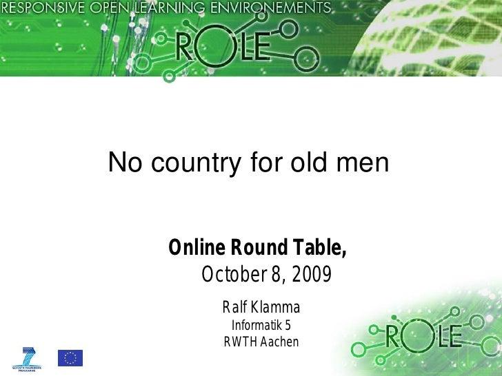No country for old men      Online Round Table,        October 8, 2009          Ralf Klamma           Informatik 5        ...