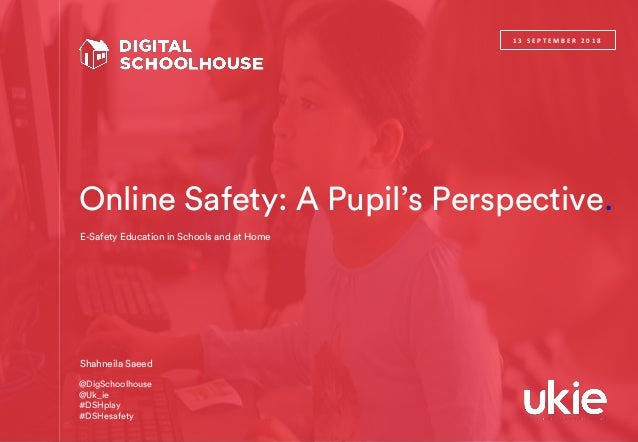 Online Safety: A Pupil's Perspective. 1 3 S E P T E M B E R 2 0 1 8 Shahneila Saeed E-Safety Education in Schools and at H...