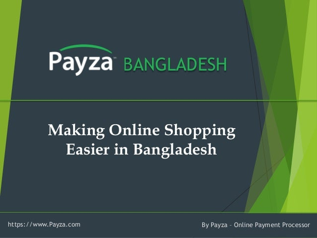 BANGLADESH  Making Online Shopping Easier in Bangladesh  https://www.Payza.com  By Payza –Online Payment Processor