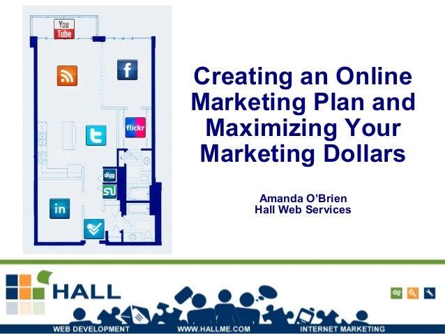 Creating an Online Marketing Plan and Maximizing Your Marketing Dollars Amanda O'Brien Hall Web Services