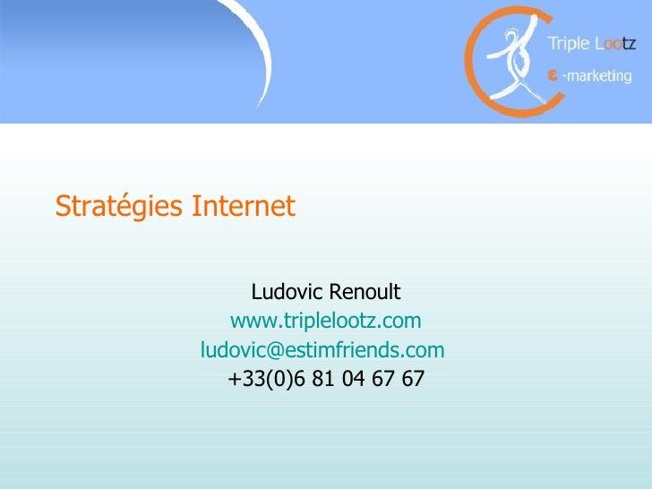 Stratégies Internet  Ludovic Renoult www.triplelootz.com [email_address]   +33(0)6 81 04 67 67