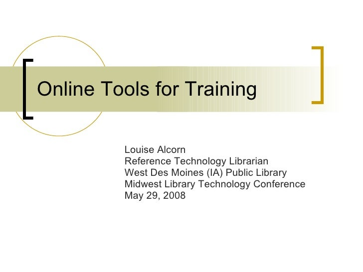 Online Tools for Training Louise Alcorn Reference Technology Librarian West Des Moines (IA) Public Library Midwest Library...