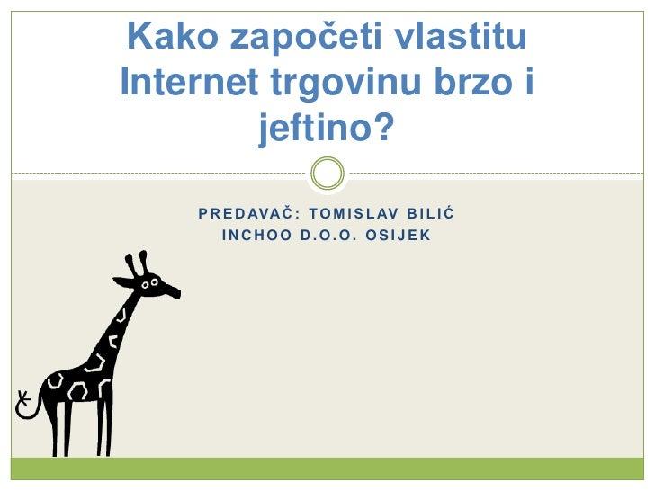 Predavač: Tomislav bilić<br />Inchoo d.o.o. Osijek<br />Kako započeti vlastitu Internet trgovinu brzo i jeftino?<br />
