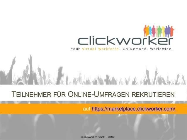 © clickworker GmbH – 2016 Yo u r V i r t u a l Wo r k f o r c e . O n D e m a n d . Wo r l d w i d e . TEILNEHMER FÜR ONLI...
