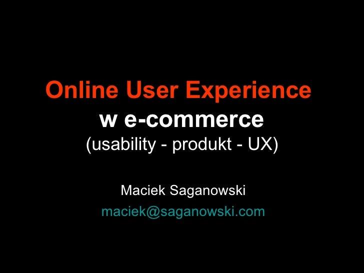 Online User Experience   w e-commerce (usability - produkt - UX) Maciek Saganowski [email_address]