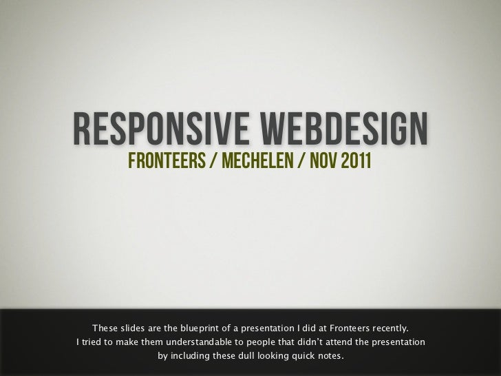 RESPONSIVE WEBDESIGN   FRONTEERS / MECHELEN / NOV 2011   These slides are the blueprint of a presentation I did at Frontee...