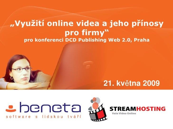 """""""Využití online videa a jeho přínosy              pro firmy""""    pro konferenci DCD Publishing Web 2.0, Praha              ..."""