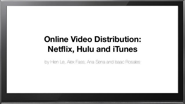 Online Video Distribution: Netflix, Hulu and iTunes by Hien Le, Alex Fass, Ana Sena and Isaac Rosales