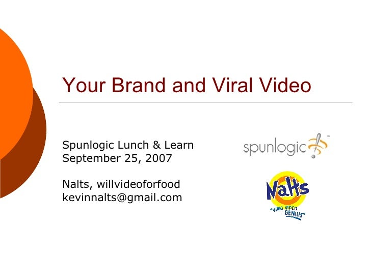Your Brand and Viral Video Spunlogic Lunch & Learn September 25, 2007 Nalts, willvideoforfood [email_address]