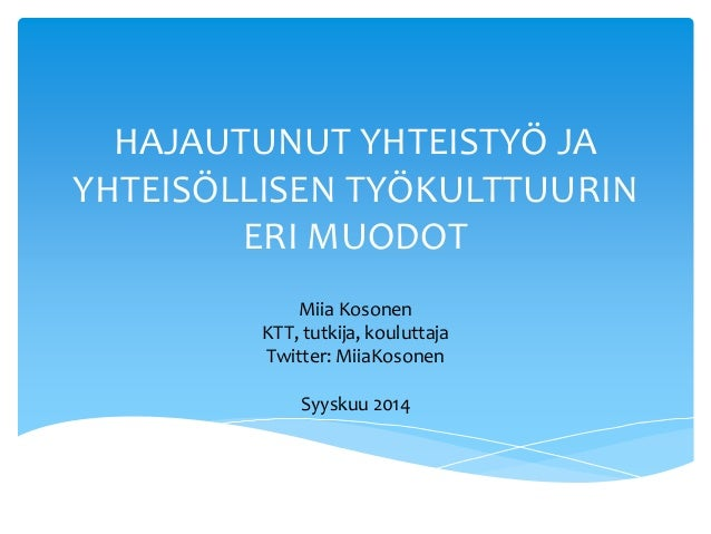HAJAUTUNUT YHTEISTYÖ JA  YHTEISÖLLISEN TYÖKULTTUURIN  ERI MUODOT  Miia Kosonen  KTT, tutkija, kouluttaja  Twitter: MiiaKos...