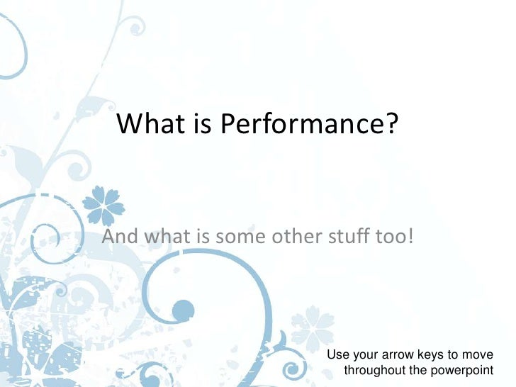 What is Performance?And what is some other stuff too!                       Use your arrow keys to move                   ...