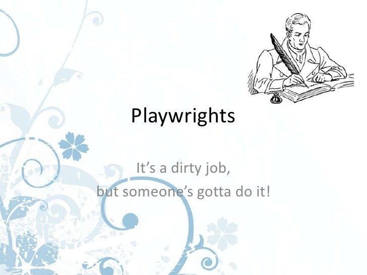 Playwrights      It's a dirty job,but someone's gotta do it!