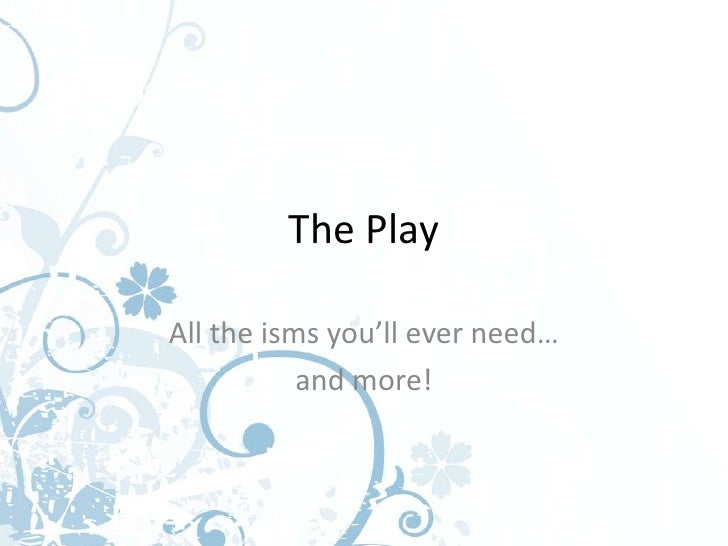 The PlayAll the isms you'll ever need…           and more!
