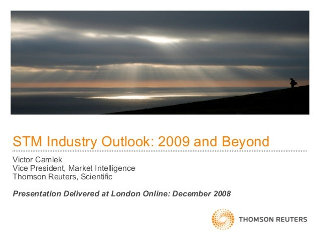 STM Industry Outlook: 2009 and BeyondVictor CamlekVice President, Market IntelligenceThomson Reuters, ScientificPresentati...