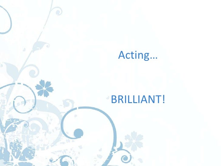 Acting…BRILLIANT!