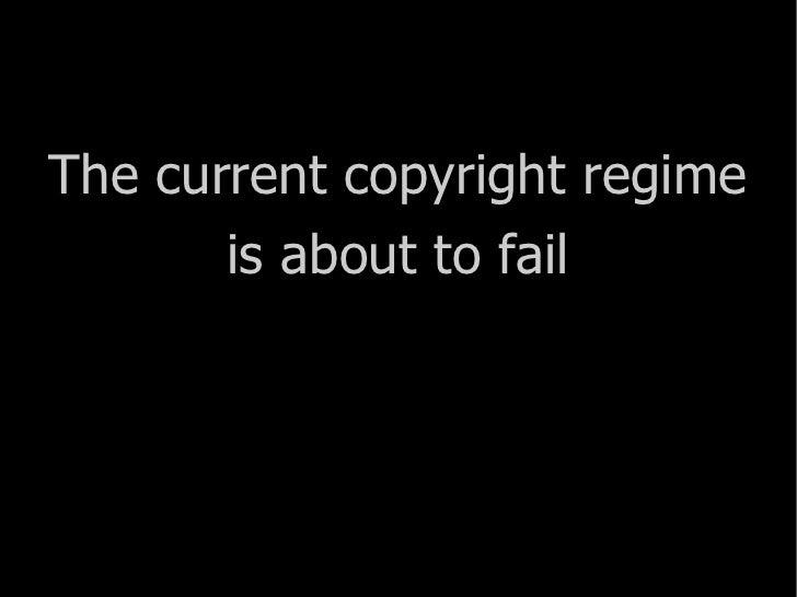 <ul><li>The current copyright regime </li></ul><ul><li>is about to fail </li></ul>