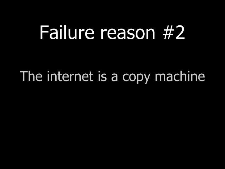 <ul><li>Failure reason #2 </li></ul><ul><li>The  internet  is a copy machine </li></ul>