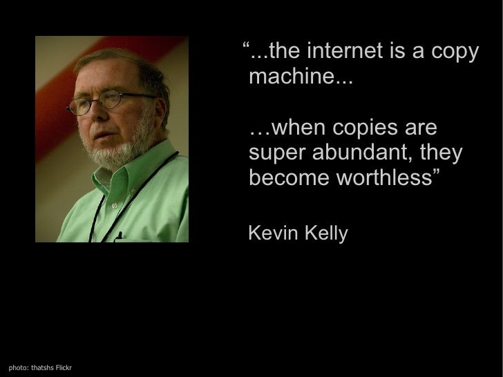 """"""" ...the  internet  is a copy  machine...  …when copies are  super abundant, they  become worthless""""   Kevin Kelly  photo:..."""