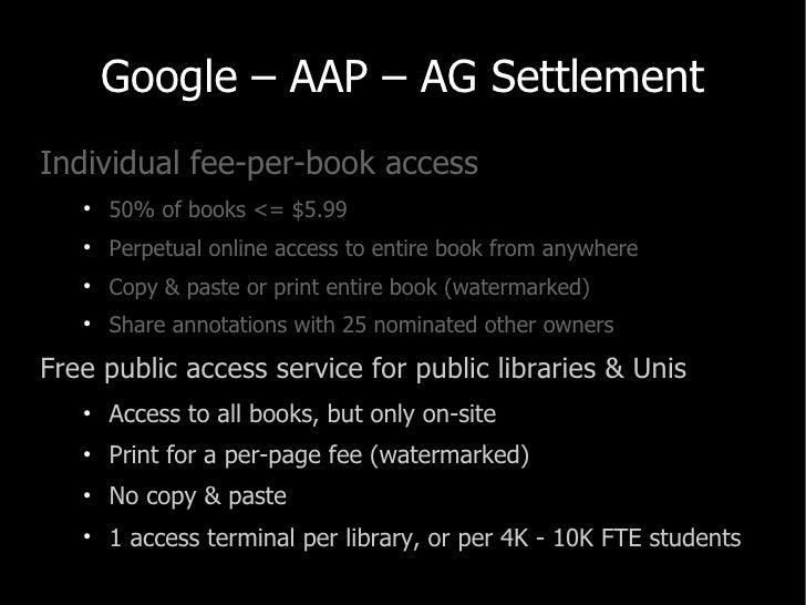 Google – AAP – AG Settlement <ul><li>Individual fee-per-book access </li></ul><ul><ul><li>50% of books <= $5.99 </li></ul>...
