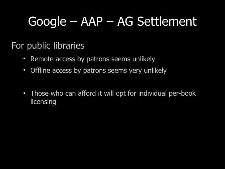 Google – AAP – AG Settlement <ul><li>For public libraries </li></ul><ul><ul><li>Remote access by patrons seems unlikely </...