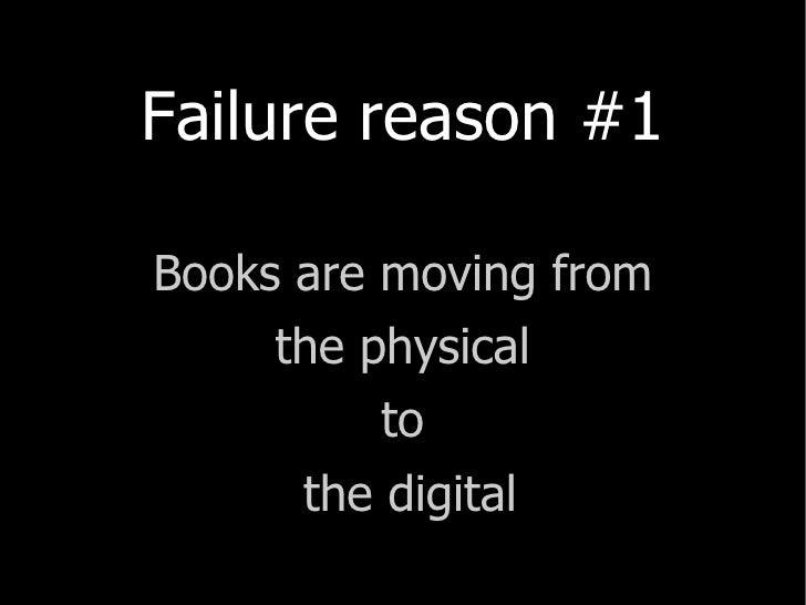 <ul><li>Failure reason #1 </li></ul><ul><li>Books are moving from </li></ul><ul><li>the physical  </li></ul><ul><li>to </l...