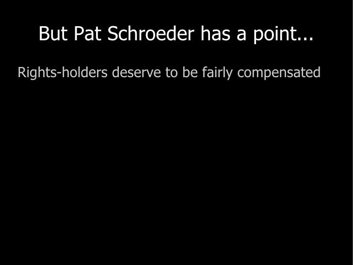 But Pat Schroeder has a point... <ul><li>Rights-holders deserve to be fairly compensated </li></ul>