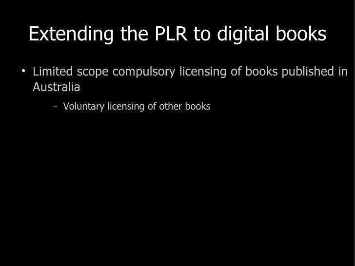 Extending the PLR to digital books <ul><li>Limited scope compulsory licensing of books published in Australia </li></ul><u...