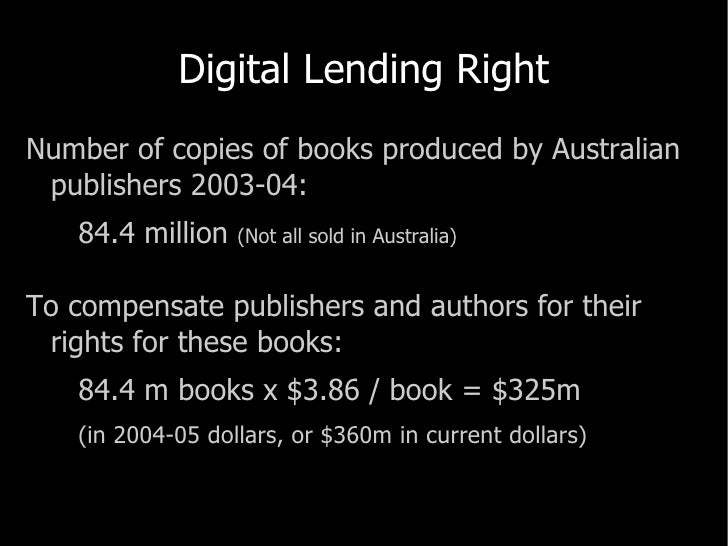Digital Lending Right <ul><li>Number of copies of books produced by Australian publishers 2003-04: </li></ul><ul><li>84.4 ...