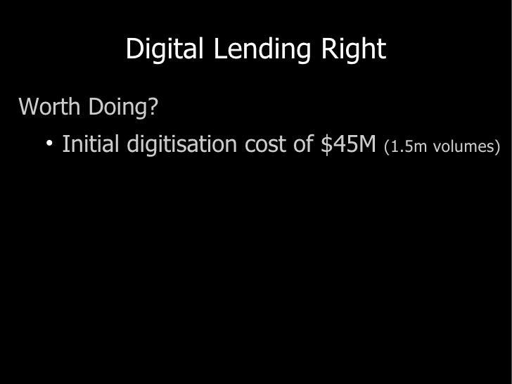 Digital Lending Right <ul><li>Worth Doing? </li></ul><ul><ul><li>Initial  digitisation  cost of $45M  (1.5m volumes) </li>...