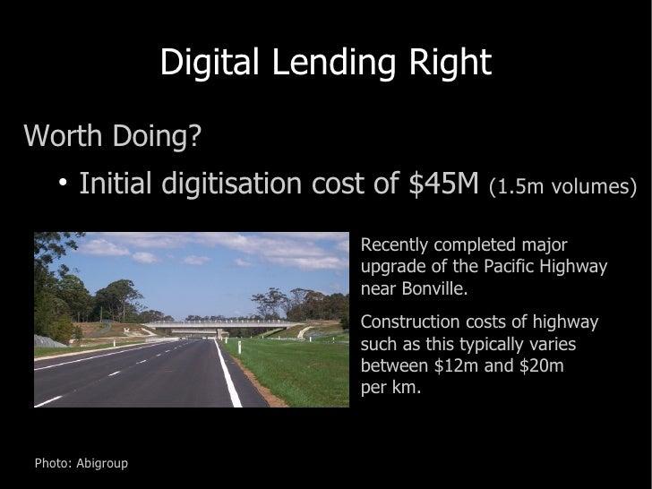 Digital Lending Right <ul><li>Worth Doing? </li></ul><ul><ul><li>Initial digitisation cost of $45M  (1.5m volumes) </li></...