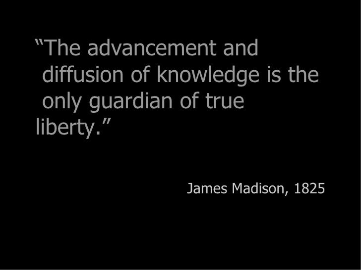""""""" The advancement and  diffusion of knowledge is the  only guardian of true liberty."""" James Madison, 1825"""