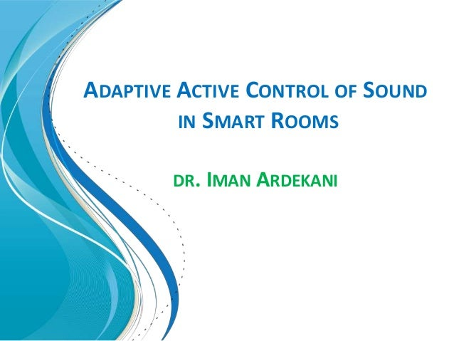 ADAPTIVE ACTIVE CONTROL OF SOUND IN SMART ROOMS DR. IMAN ARDEKANI