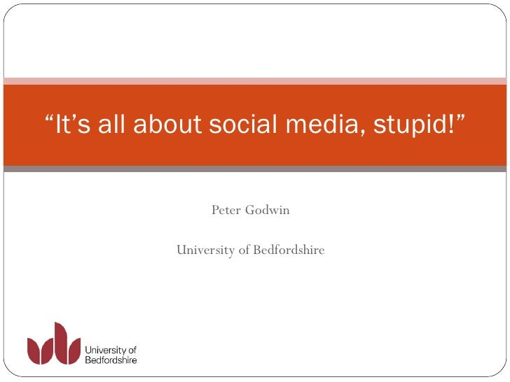"Peter Godwin University of Bedfordshire "" It's all about social media, stupid!"""