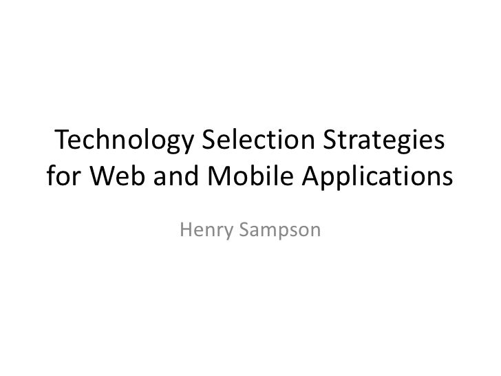 Technology Selection Strategies for Web and Mobile Applications <br />Henry Sampson<br />