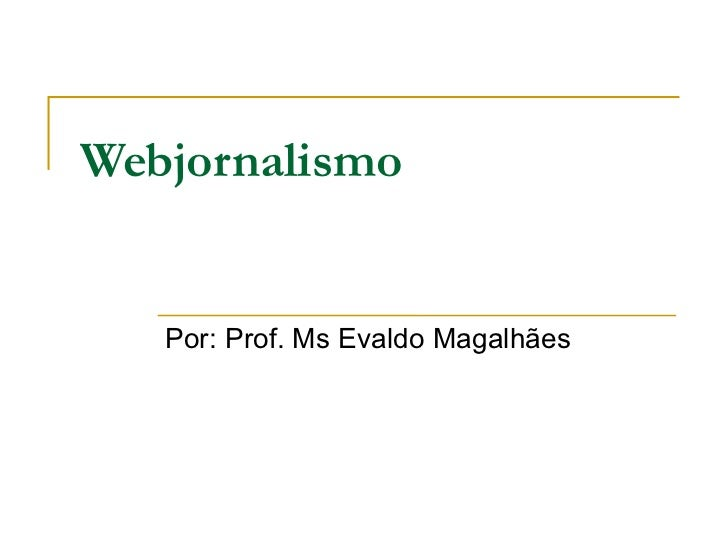 Webjornalismo Por: Prof. Ms Evaldo Magalhães