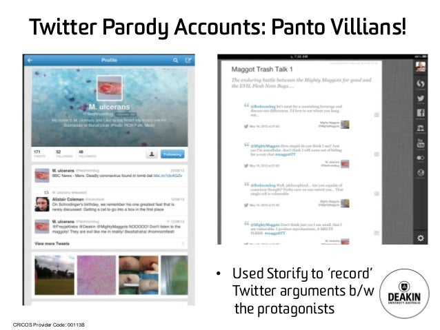 CRICOS Provider Code: 00113B Twitter Parody Accounts: Panto Villians! • Used Storify to 'record' Twitter arguments b/w the...