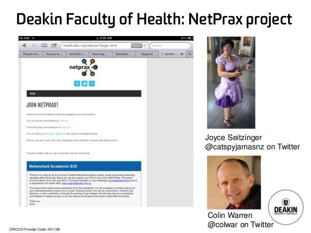 CRICOS Provider Code: 00113B Deakin Faculty of Health: NetPrax project Joyce Seitzinger @catspyjamasnz on Twitter Colin Wa...