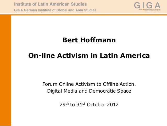 Bert HoffmannOn-line Activism in Latin America   Forum Online Activism to Offline Action.     Digital Media and Democratic...