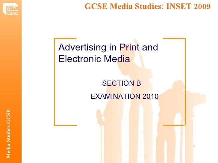 GCSE Media Studies: INSET 2009  Media Studies GCSE .  Advertising in Print and Electronic Media SECTION B   EXAMINATION 2010