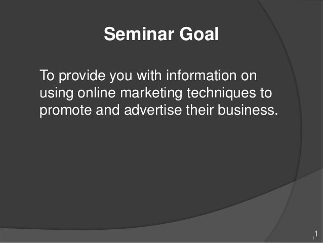 Seminar GoalTo provide you with information onusing online marketing techniques topromote and advertise their business.   ...