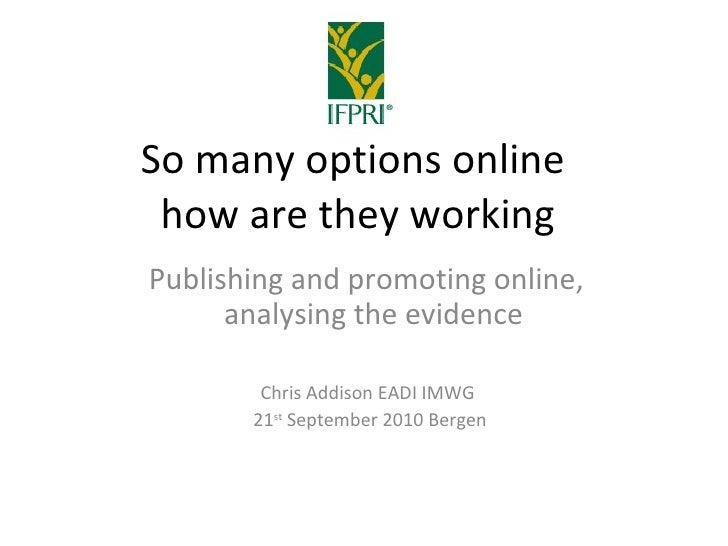 So many options online  how are they working Publishing and promoting online,   analysing the evidence Chris Addison EADI ...