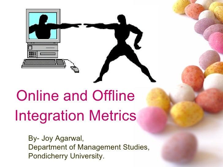 Online and Offline Integration Metrics By- Joy Agarwal, Department of Management Studies, Pondicherry University.