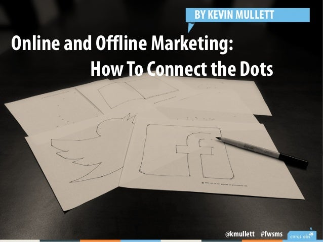Online and Offline Marketing: HowTo Connect the Dots BY KEVIN MULLETT @kmullett #fwsms