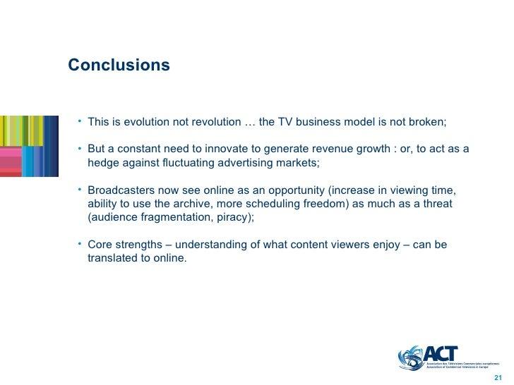 Conclusions <ul><li>This is evolution not revolution … the TV business model is not broken;  </li></ul><ul><li>But a const...