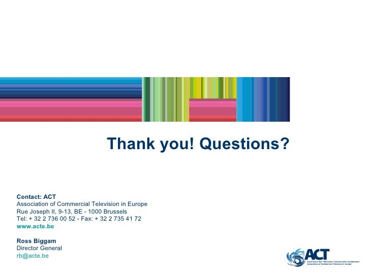 Thank you! Questions? Contact: ACT Association of Commercial Television in Europe Rue Joseph II, 9-13, BE - 1000 Brussels ...